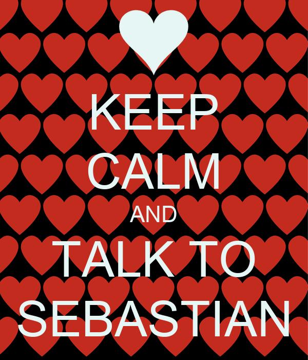 KEEP CALM AND TALK TO SEBASTIAN