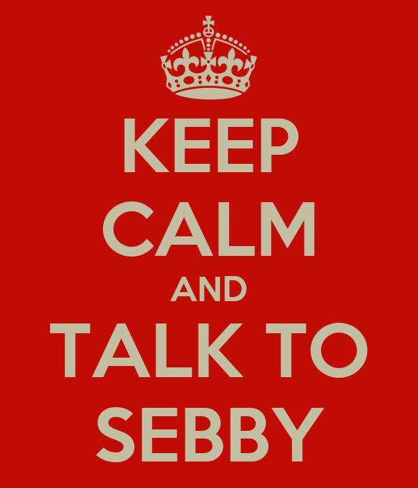 KEEP CALM AND TALK TO SEBBY