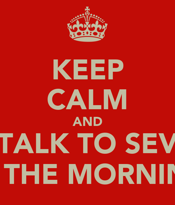 KEEP CALM AND TALK TO SEV IN THE MORNING