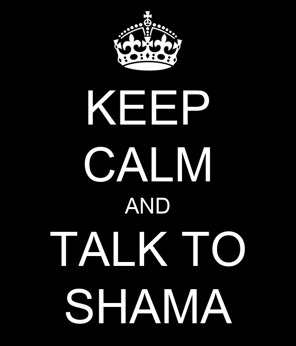 KEEP CALM AND TALK TO SHAMA