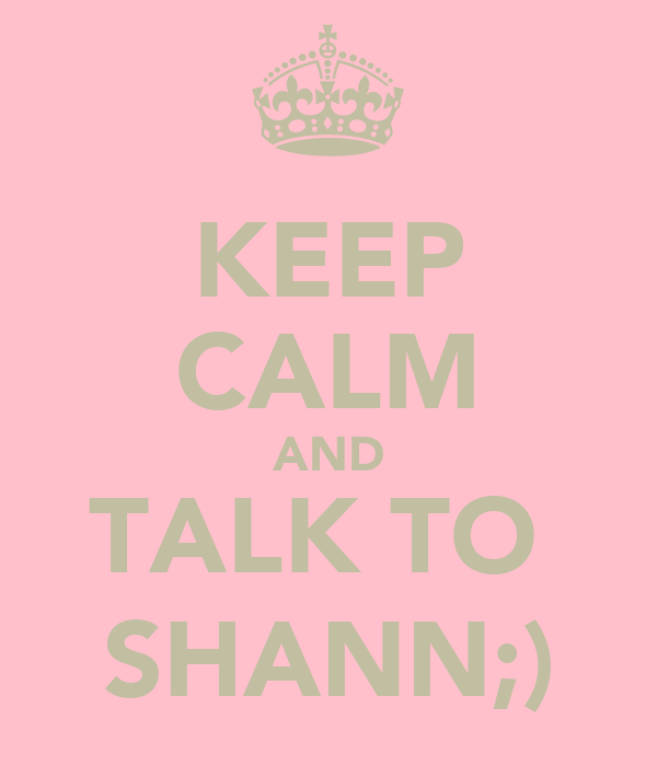 KEEP CALM AND TALK TO  SHANN;)
