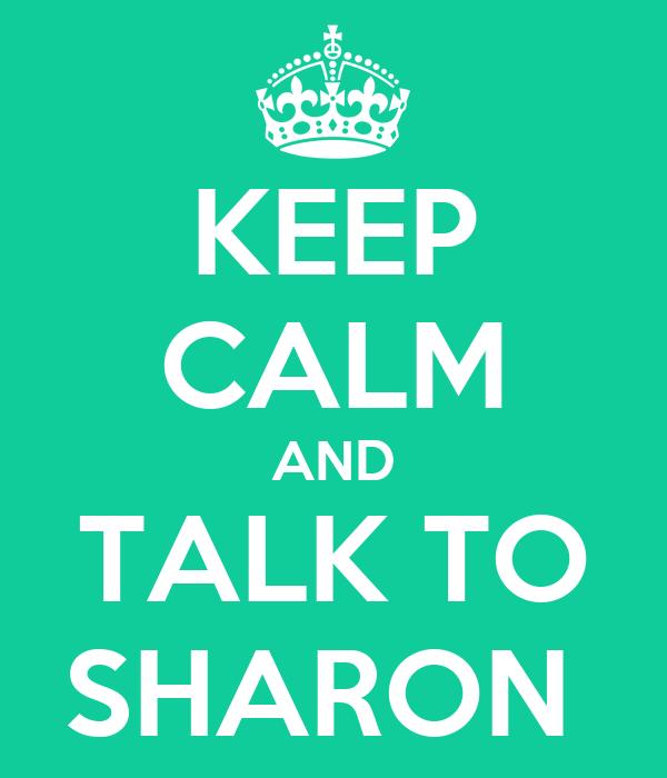 KEEP CALM AND TALK TO SHARON