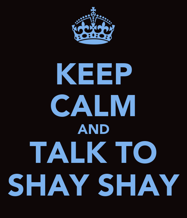 KEEP CALM AND TALK TO SHAY SHAY