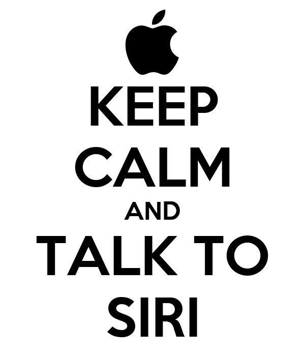KEEP CALM AND TALK TO SIRI