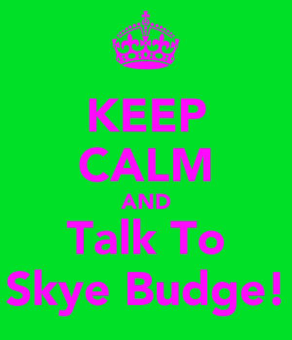 KEEP CALM AND Talk To Skye Budge!