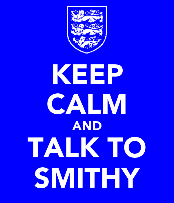 KEEP CALM AND TALK TO SMITHY