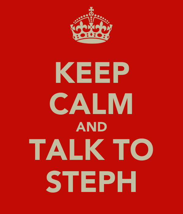 KEEP CALM AND TALK TO STEPH