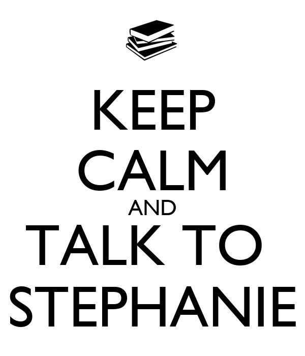 KEEP CALM AND TALK TO  STEPHANIE