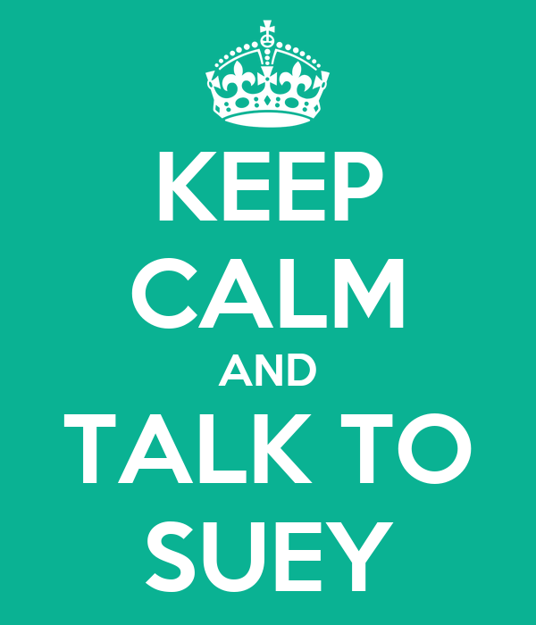 KEEP CALM AND TALK TO SUEY