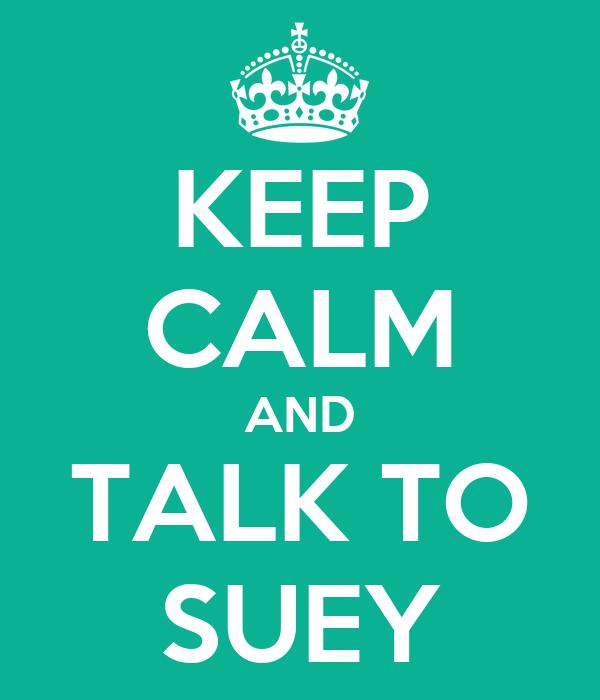 KEEP CALM AND TALK TO SUEY