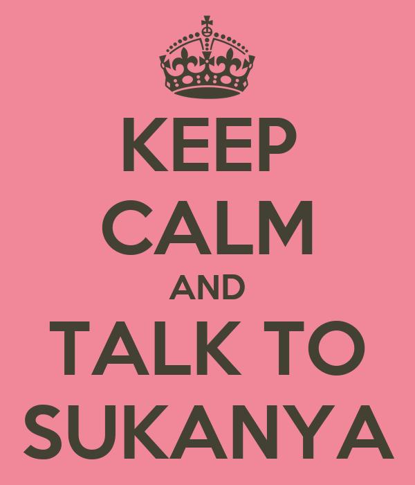KEEP CALM AND TALK TO SUKANYA