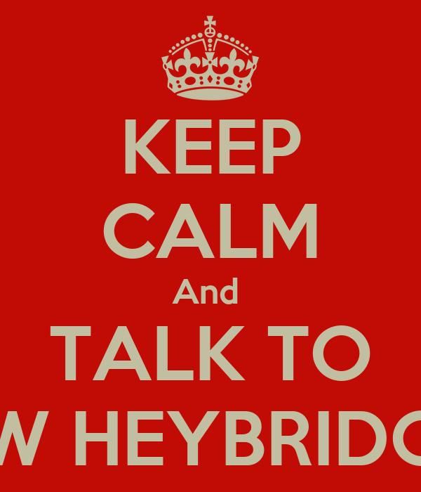 KEEP CALM And  TALK TO SW HEYBRIDGE