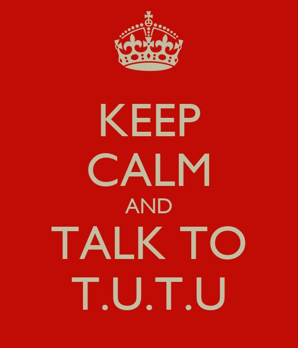 KEEP CALM AND TALK TO T.U.T.U