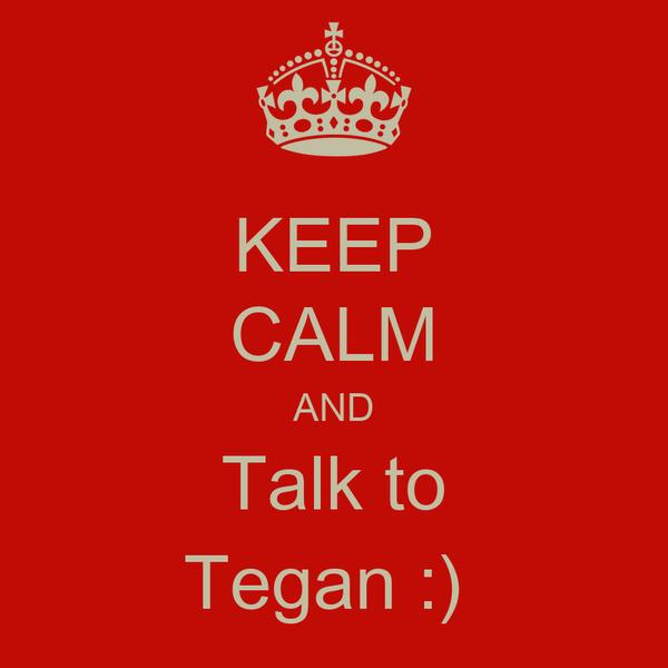 KEEP CALM AND Talk to Tegan :)