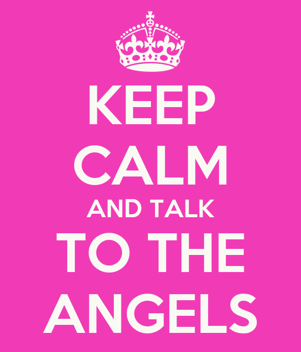 KEEP CALM AND TALK TO THE ANGELS