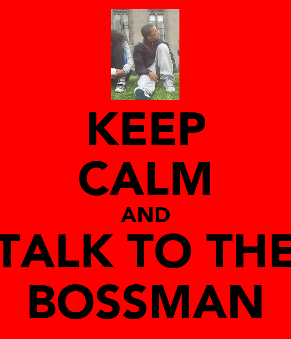 KEEP CALM AND TALK TO THE BOSSMAN