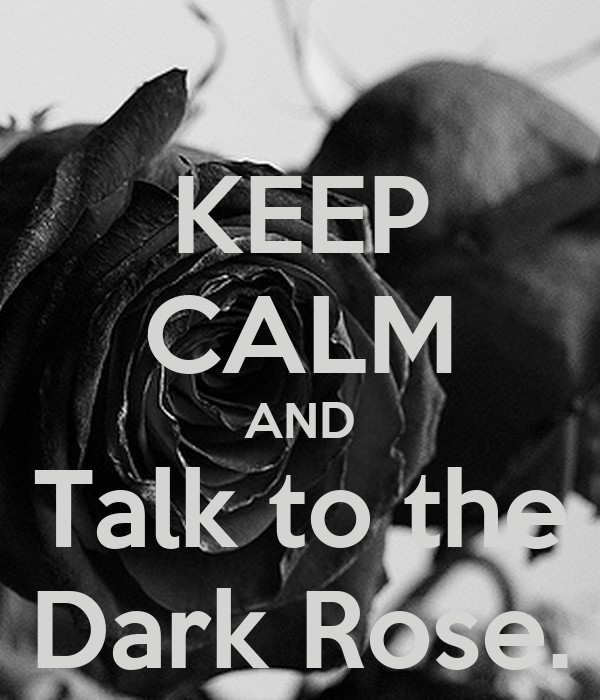 KEEP CALM AND Talk to the Dark Rose.