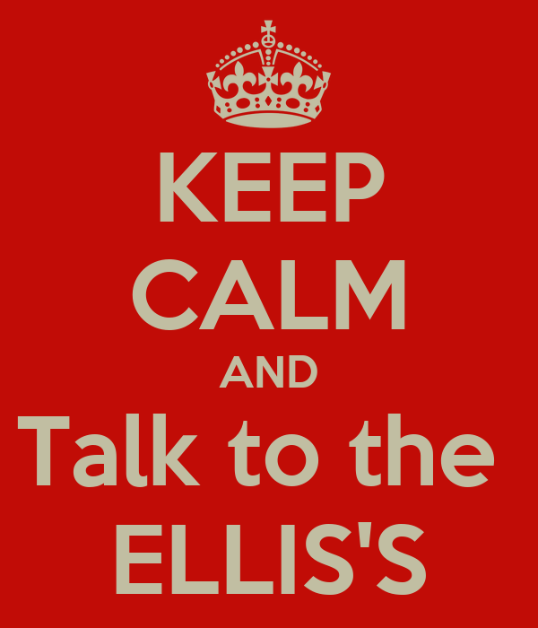 KEEP CALM AND Talk to the  ELLIS'S
