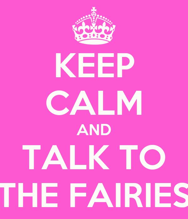 KEEP CALM AND TALK TO THE FAIRIES
