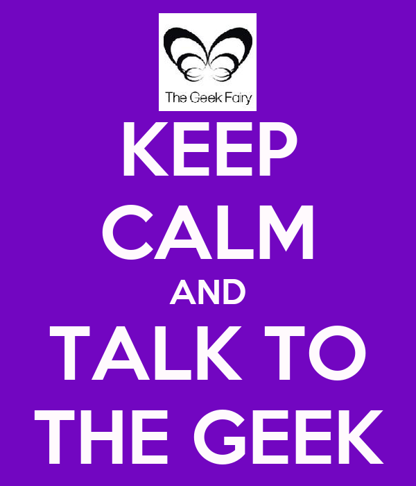 KEEP CALM AND TALK TO THE GEEK
