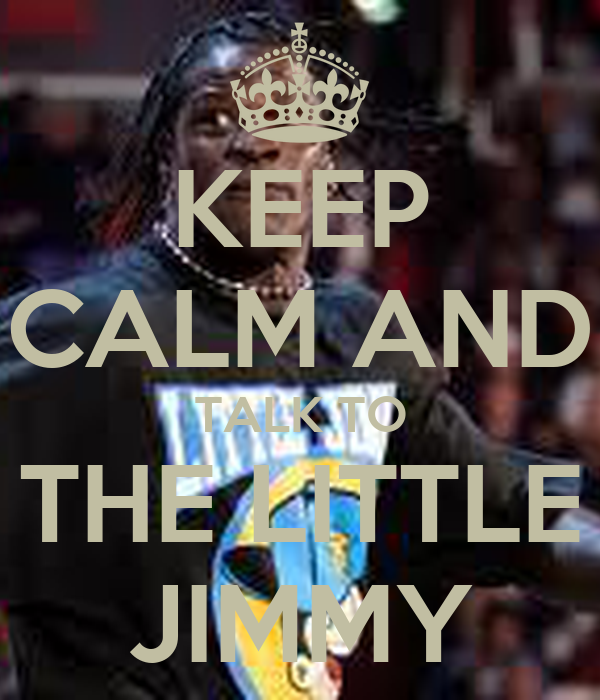 KEEP CALM AND TALK TO THE LITTLE JIMMY