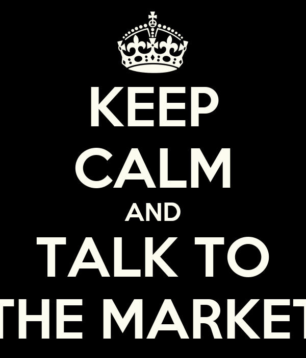 KEEP CALM AND TALK TO THE MARKET