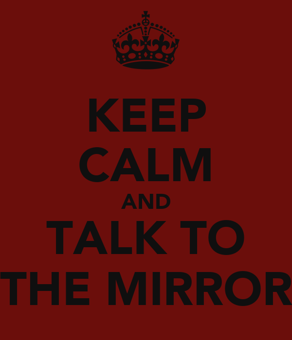 KEEP CALM AND TALK TO THE MIRROR