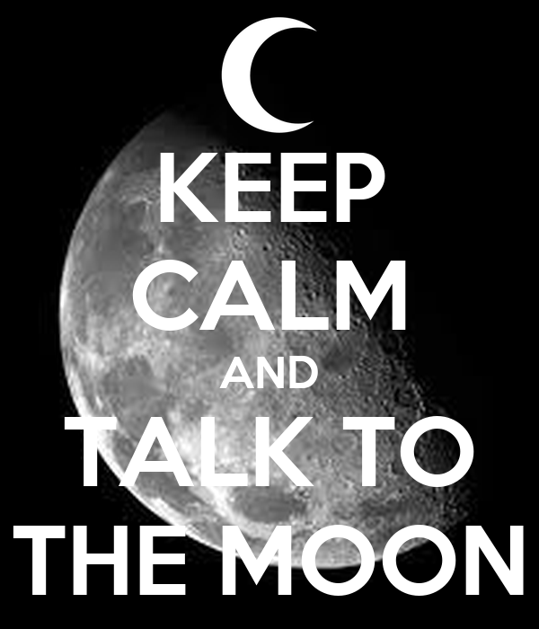 KEEP CALM AND TALK TO THE MOON