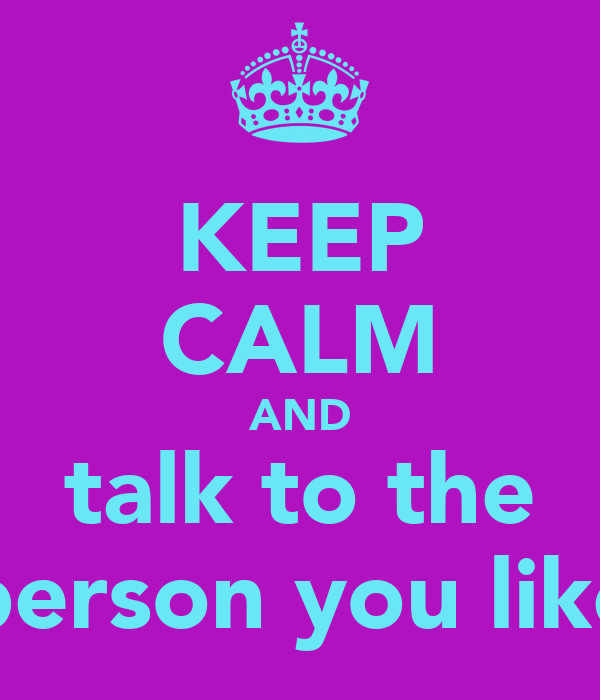KEEP CALM AND talk to the person you like