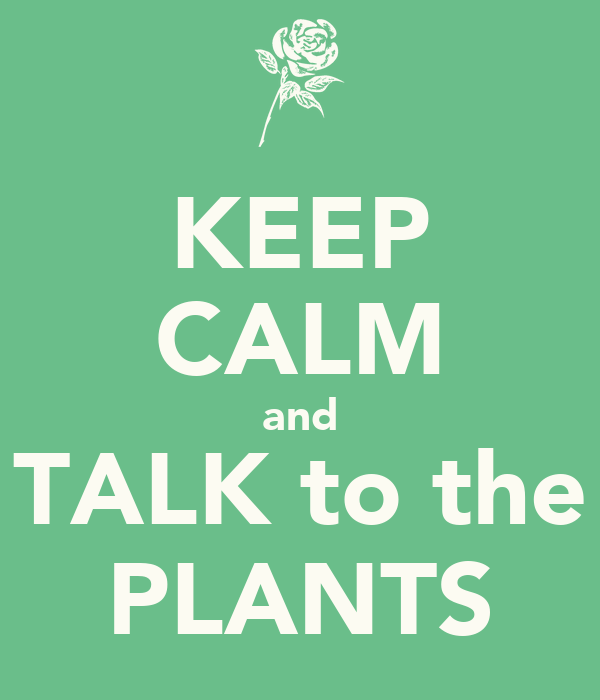 KEEP CALM and TALK to the PLANTS