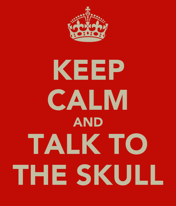 KEEP CALM AND TALK TO THE SKULL