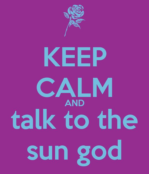 KEEP CALM AND talk to the sun god
