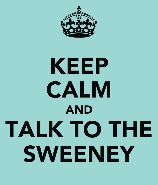 KEEP CALM AND TALK TO THE SWEENEY