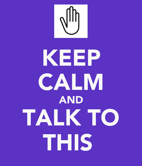 KEEP CALM AND TALK TO THIS