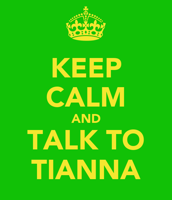 KEEP CALM AND TALK TO TIANNA