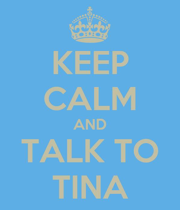 KEEP CALM AND TALK TO TINA