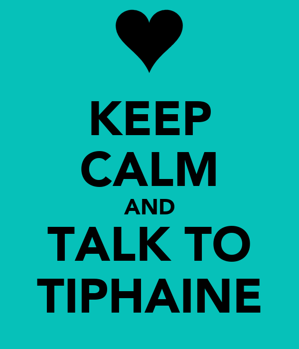 KEEP CALM AND TALK TO TIPHAINE