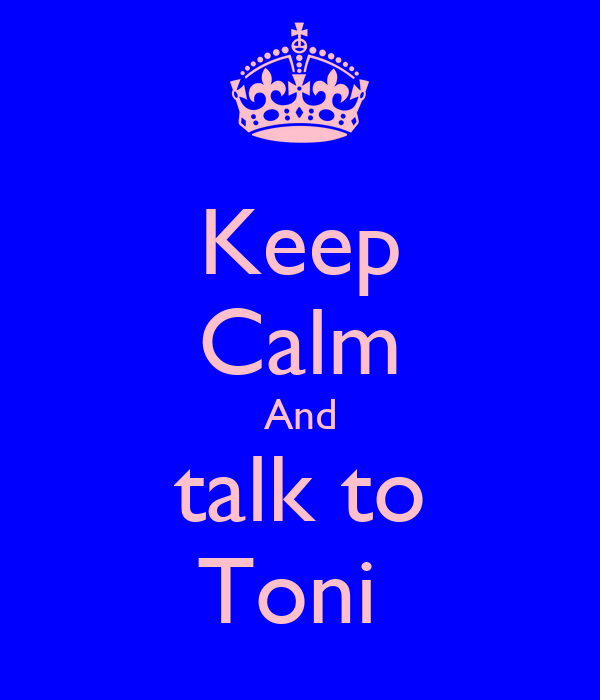 Keep Calm And talk to Toni