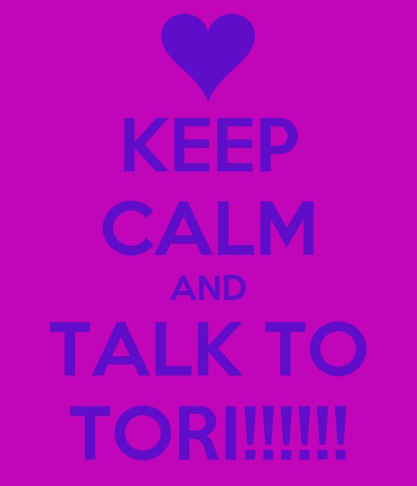 KEEP CALM AND TALK TO TORI!!!!!!