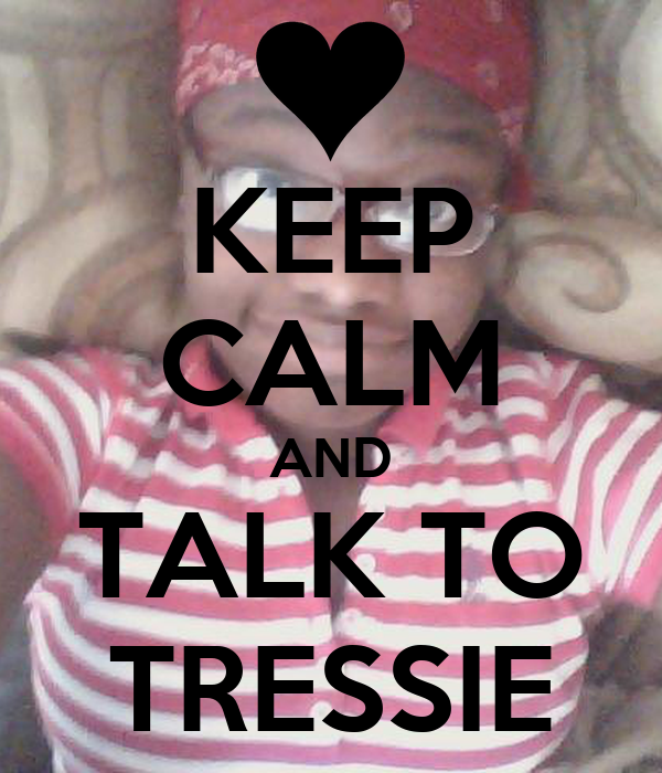 KEEP CALM AND TALK TO TRESSIE