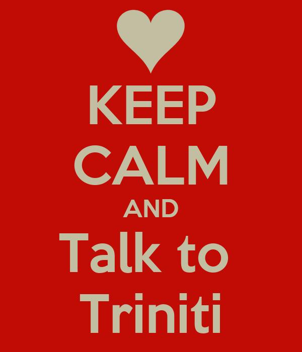 KEEP CALM AND Talk to  Triniti