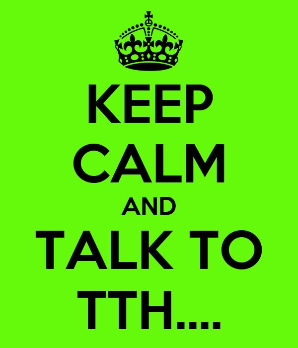 KEEP CALM AND TALK TO TTH....