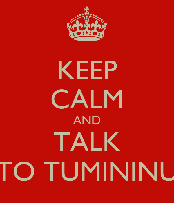 KEEP CALM AND TALK TO TUMININU