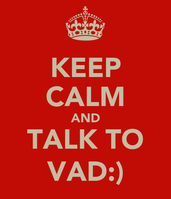 KEEP CALM AND TALK TO VAD:)