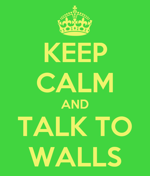 KEEP CALM AND TALK TO WALLS