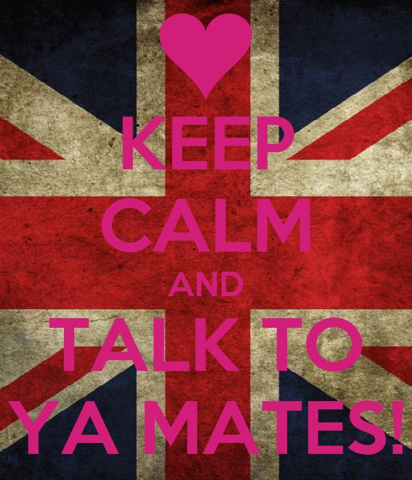 KEEP CALM AND TALK TO YA MATES!