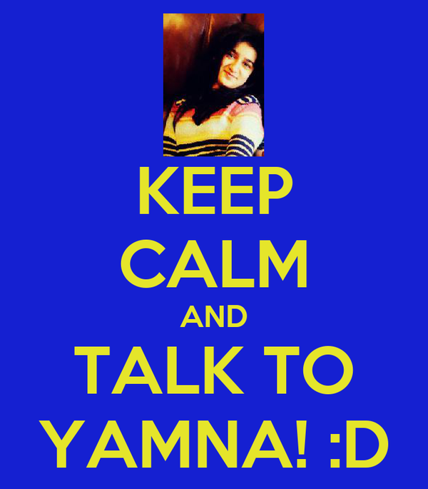 KEEP CALM AND TALK TO YAMNA! :D