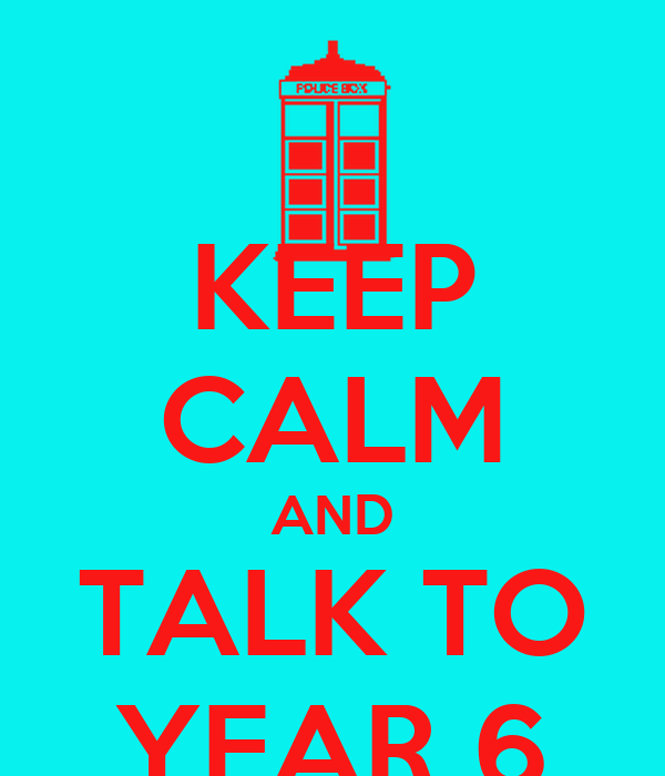 KEEP CALM AND TALK TO YEAR 6