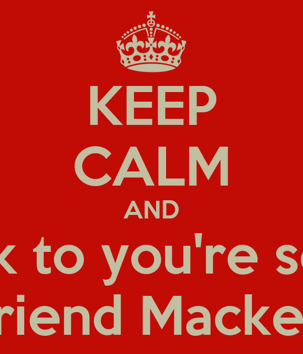 KEEP CALM AND Talk to you're sexy Boyfriend Mackenzie