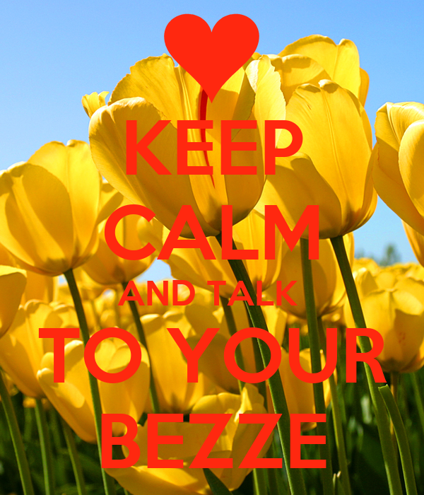 KEEP CALM AND TALK  TO YOUR BEZZE